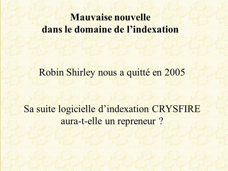 Mauvaise nouvelle dans le domaine de lindexation Robin Shirley nous a quitté en 2005 Sa suite logicielle dindexation CRYSFIRE aura-t-elle un repreneur