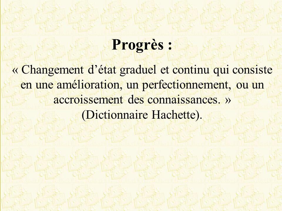 Progrès : « Changement détat graduel et continu qui consiste en une amélioration, un perfectionnement, ou un accroissement des connaissances. » (Dicti