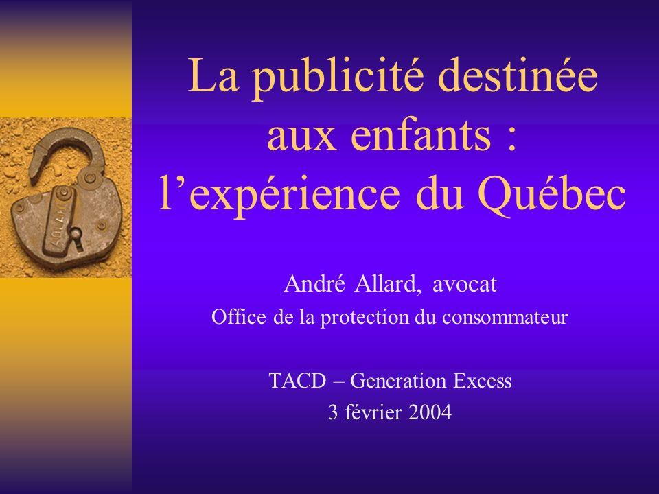La publicité destinée aux enfants : lexpérience du Québec André Allard, avocat Office de la protection du consommateur TACD – Generation Excess 3 févr