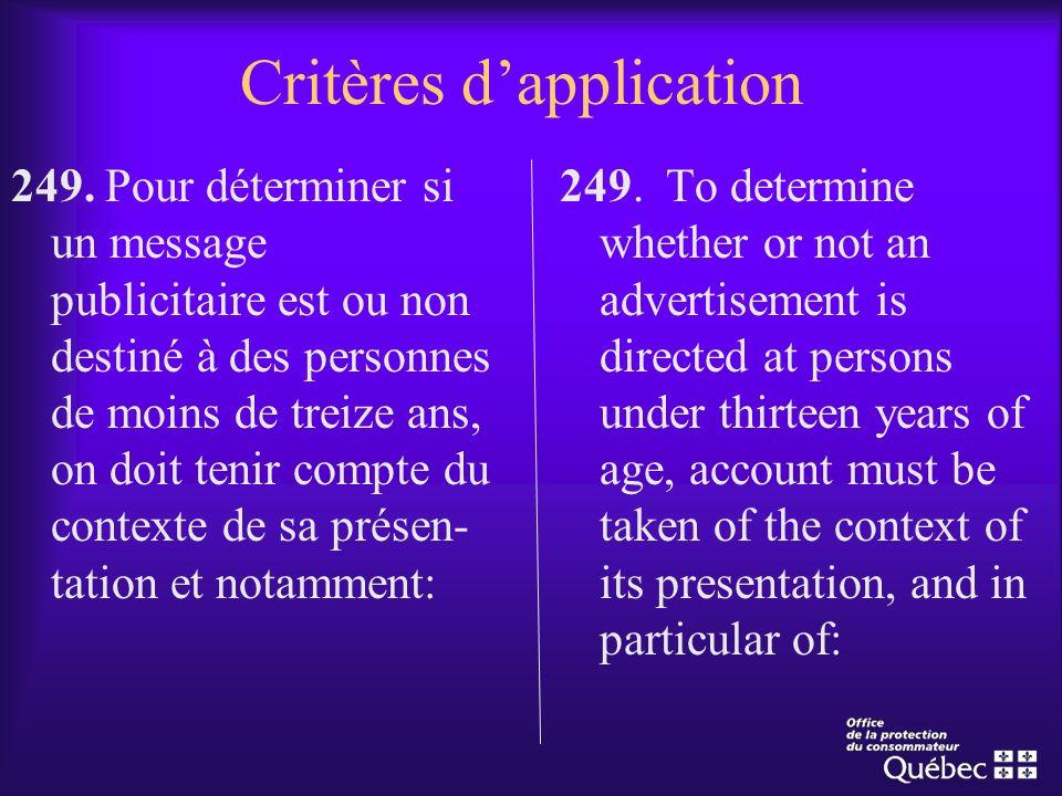 Critères dapplication 249. Pour déterminer si un message publicitaire est ou non destiné à des personnes de moins de treize ans, on doit tenir compte