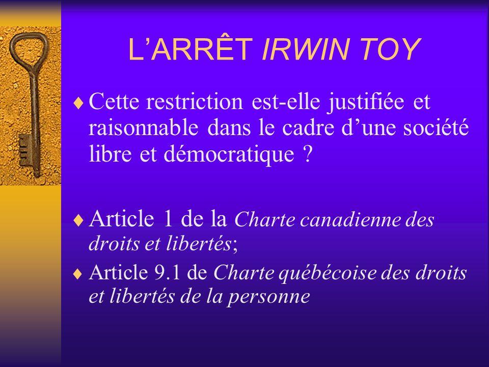 LARRÊT IRWIN TOY Cette restriction est-elle justifiée et raisonnable dans le cadre dune société libre et démocratique ? Article 1 de la Charte canadie
