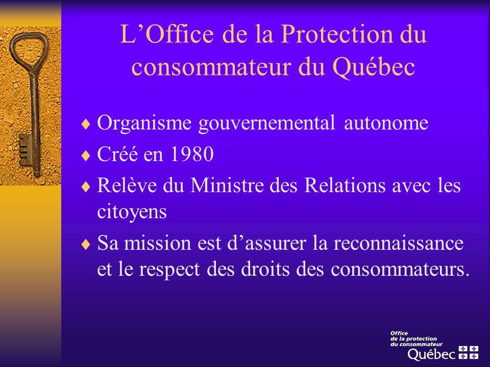 LOffice de la Protection du consommateur du Québec Organisme gouvernemental autonome Créé en 1980 Relève du Ministre des Relations avec les citoyens S