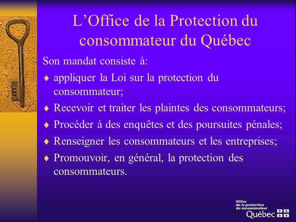 LOffice de la Protection du consommateur du Québec Son mandat consiste à: appliquer la Loi sur la protection du consommateur; Recevoir et traiter les