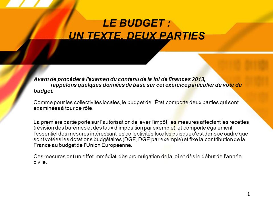 1 LE BUDGET : UN TEXTE, DEUX PARTIES Avant de procéder à l examen du contenu de la loi de finances 2013, rappelons quelques données de base sur cet exercice particulier du vote du budget.