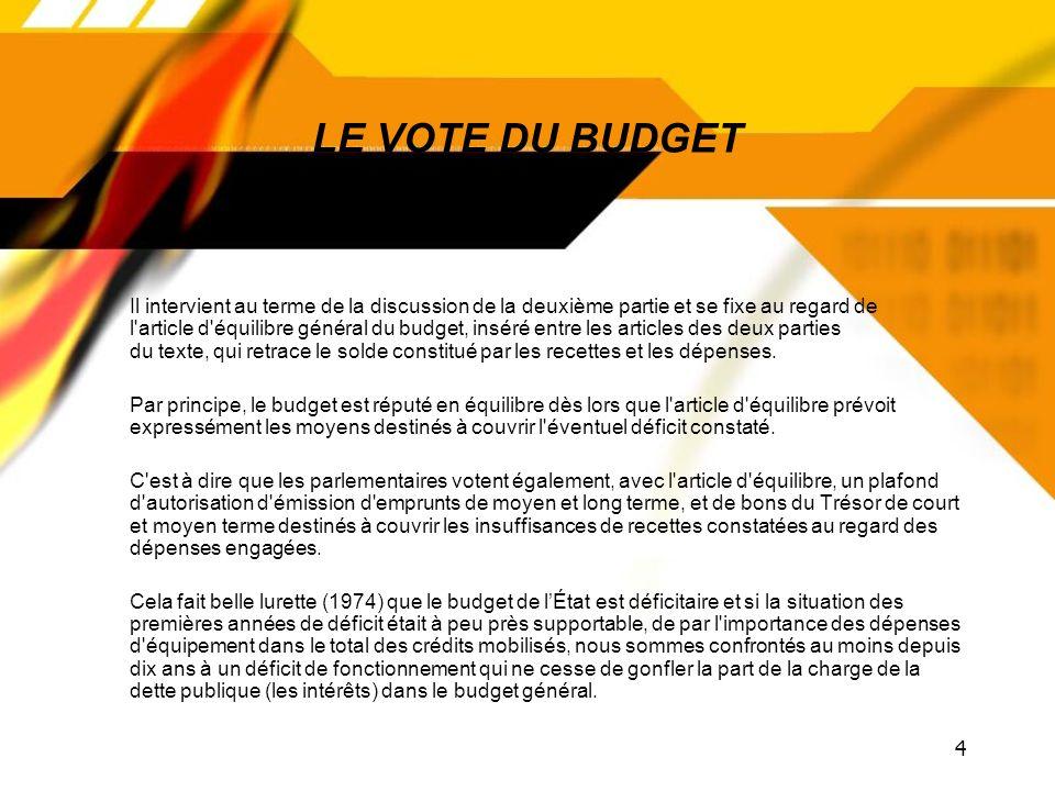 4 LE VOTE DU BUDGET Il intervient au terme de la discussion de la deuxième partie et se fixe au regard de l article d équilibre général du budget, inséré entre les articles des deux parties du texte, qui retrace le solde constitué par les recettes et les dépenses.