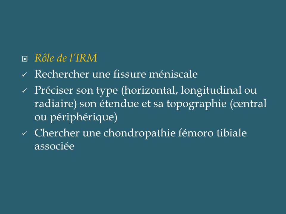 Rôle de lIRM Rechercher une fissure méniscale Préciser son type (horizontal, longitudinal ou radiaire) son étendue et sa topographie (central ou périp