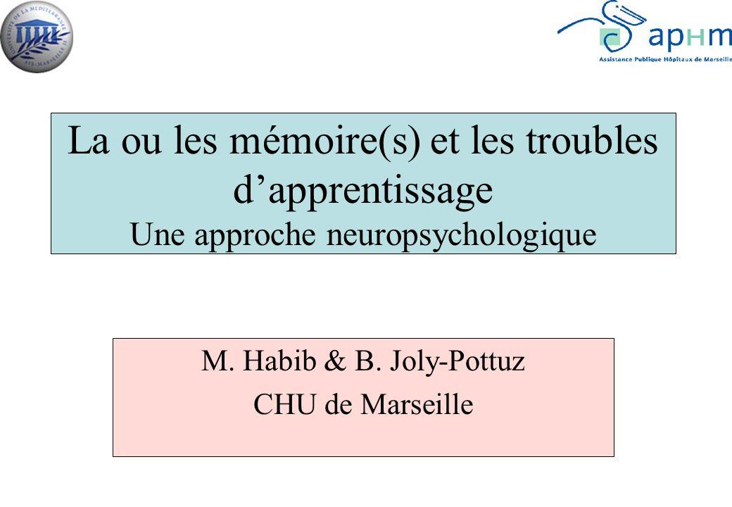 La ou les mémoire(s) et les troubles dapprentissage Une approche neuropsychologique M. Habib & B. Joly-Pottuz CHU de Marseille