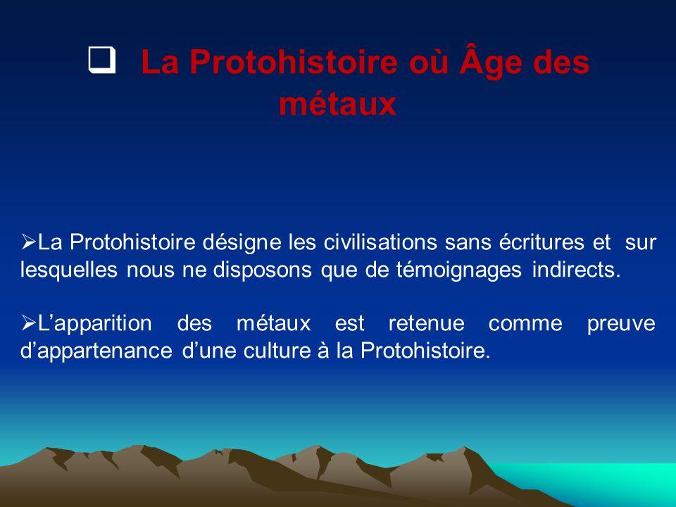 La Protohistoire où Âge des métaux La Protohistoire désigne les civilisations sans écritures et sur lesquelles nous ne disposons que de témoignages in