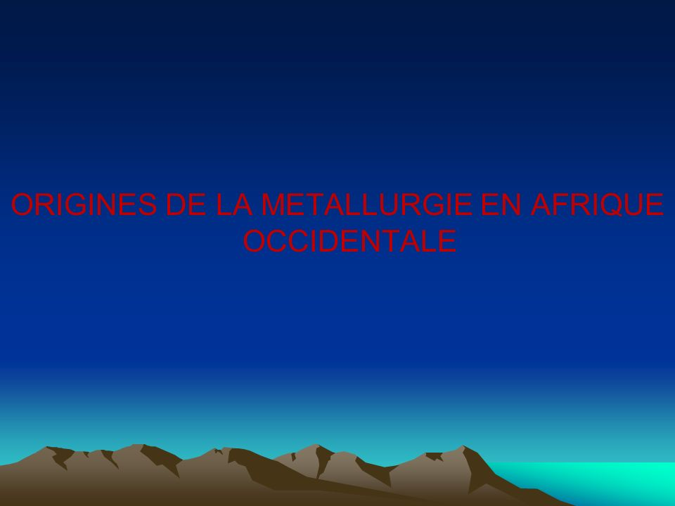 ORIGINES DE LA METALLURGIE EN AFRIQUE OCCIDENTALE
