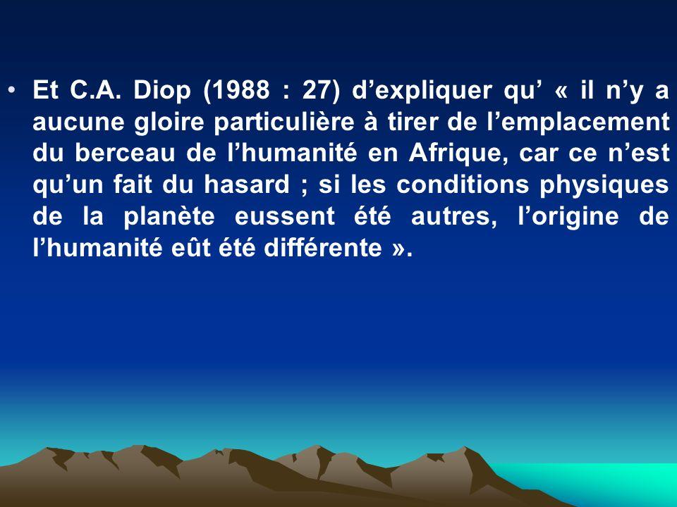 Et C.A. Diop (1988 : 27) dexpliquer qu « il ny a aucune gloire particulière à tirer de lemplacement du berceau de lhumanité en Afrique, car ce nest qu