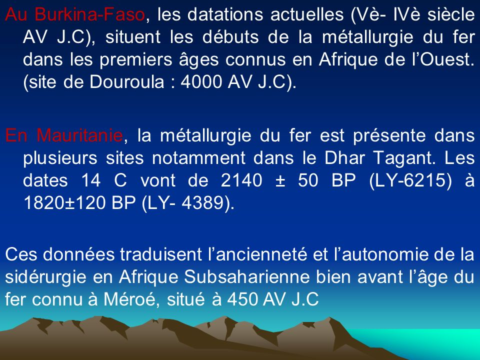 Au Burkina-Faso, les datations actuelles (Vè- IVè siècle AV J.C), situent les débuts de la métallurgie du fer dans les premiers âges connus en Afrique