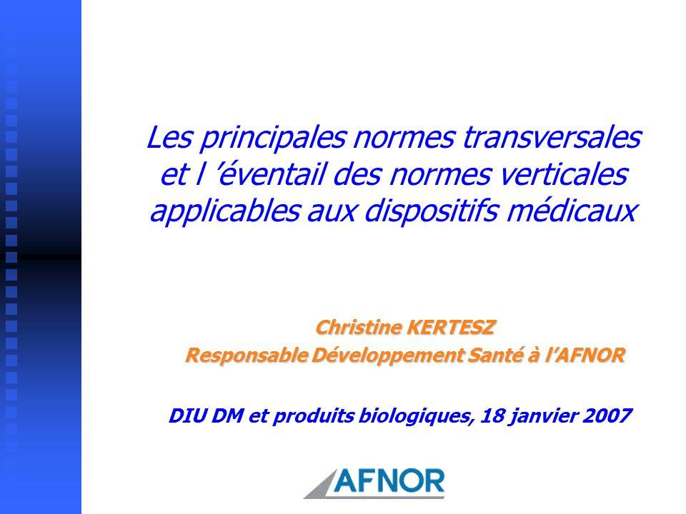 Les principales normes transversales et l éventail des normes verticales applicables aux dispositifs médicaux Christine KERTESZ Responsable Développem