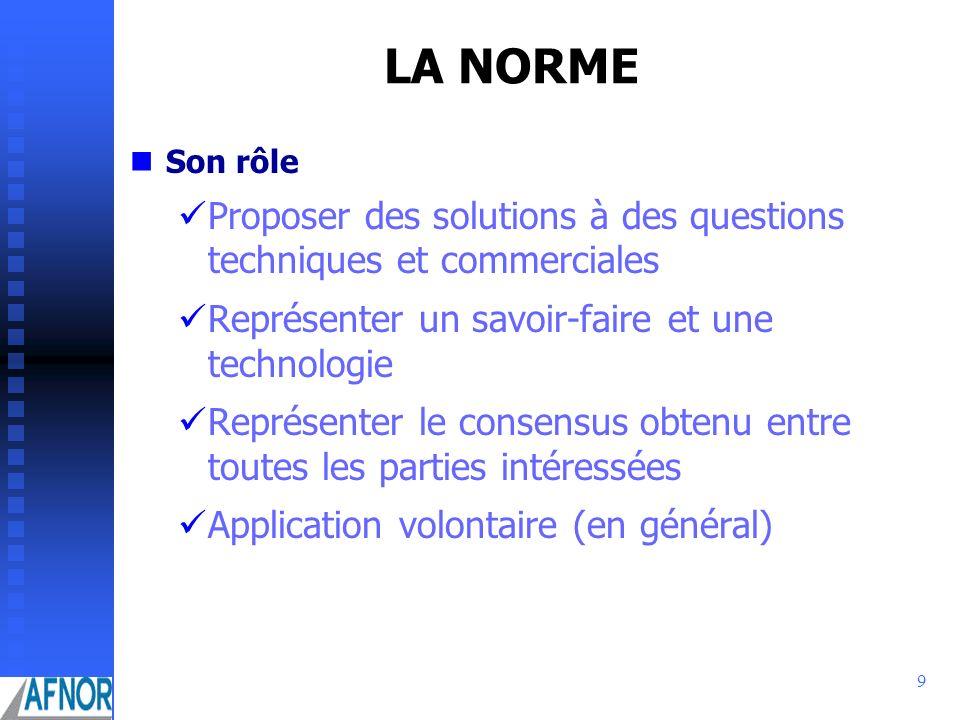 9 LA NORME Son rôle Proposer des solutions à des questions techniques et commerciales Représenter un savoir-faire et une technologie Représenter le co