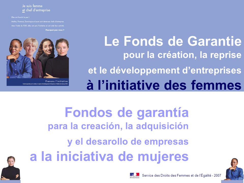 Service des Droits des Femmes et de lÉgalité - 2007 Le Fonds de Garantie pour la création, la reprise et le développement dentreprises à linitiative des femmes Fondos de garantía para la creación, la adquisición y el desarollo de empresas a la iniciativa de mujeres