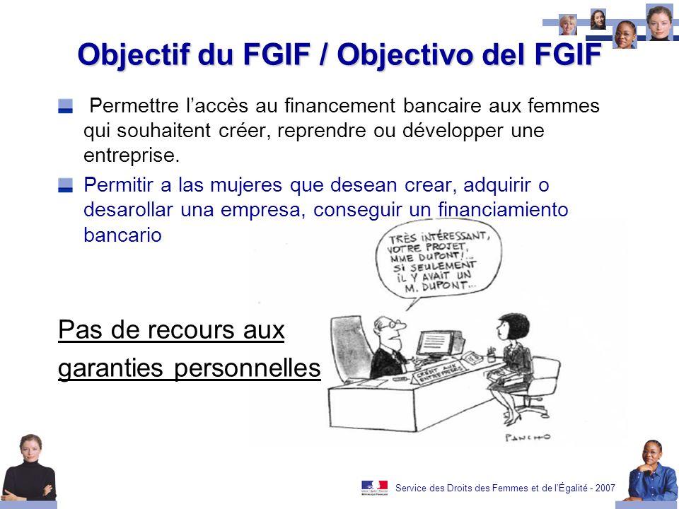 Service des Droits des Femmes et de lÉgalité - 2007 Objectif du FGIF / Objectivo del FGIF Permettre laccès au financement bancaire aux femmes qui souhaitent créer, reprendre ou développer une entreprise.