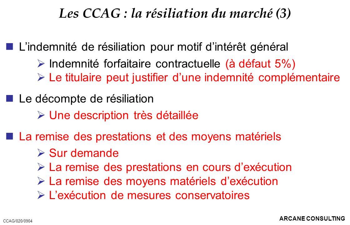 ARCANE CONSULTING Les CCAG : la résiliation du marché (3) Lindemnité de résiliation pour motif dintérêt général Indemnité forfaitaire contractuelle (à