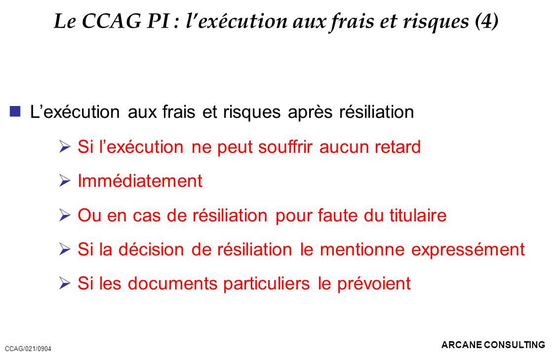 ARCANE CONSULTING Le CCAG PI : lexécution aux frais et risques (4) Lexécution aux frais et risques après résiliation Si lexécution ne peut souffrir au