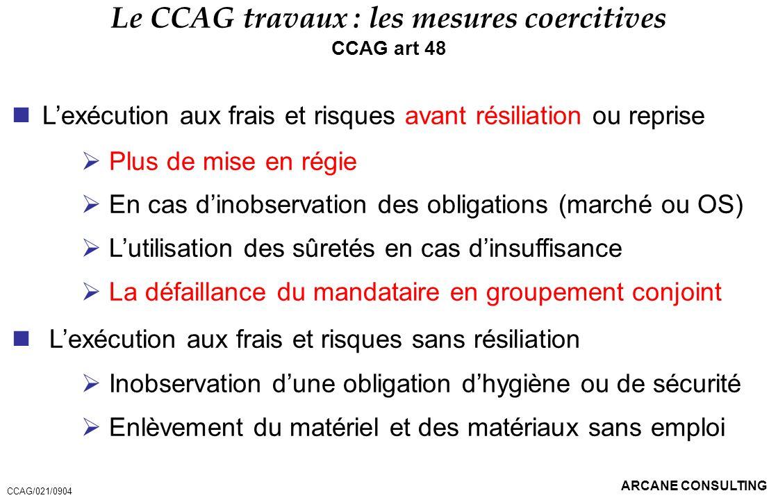 ARCANE CONSULTING Le CCAG travaux : les mesures coercitives CCAG art 48 Lexécution aux frais et risques avant résiliation ou reprise Plus de mise en r