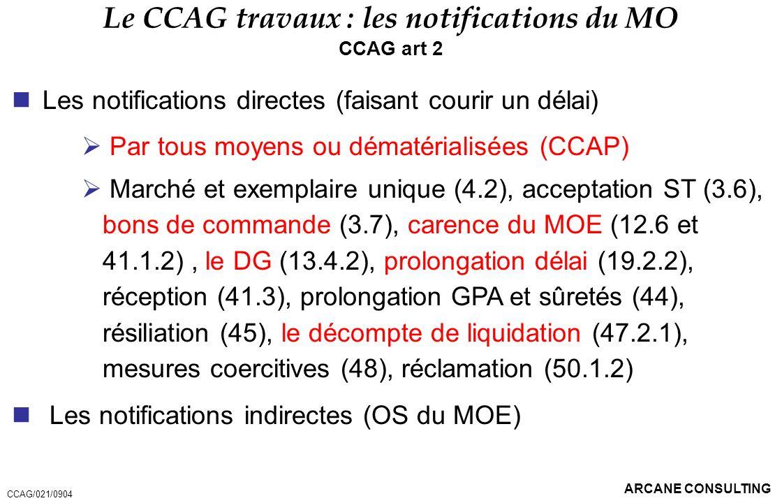 ARCANE CONSULTING Le CCAG travaux : les notifications du MO CCAG art 2 Les notifications directes (faisant courir un délai) Par tous moyens ou dématér