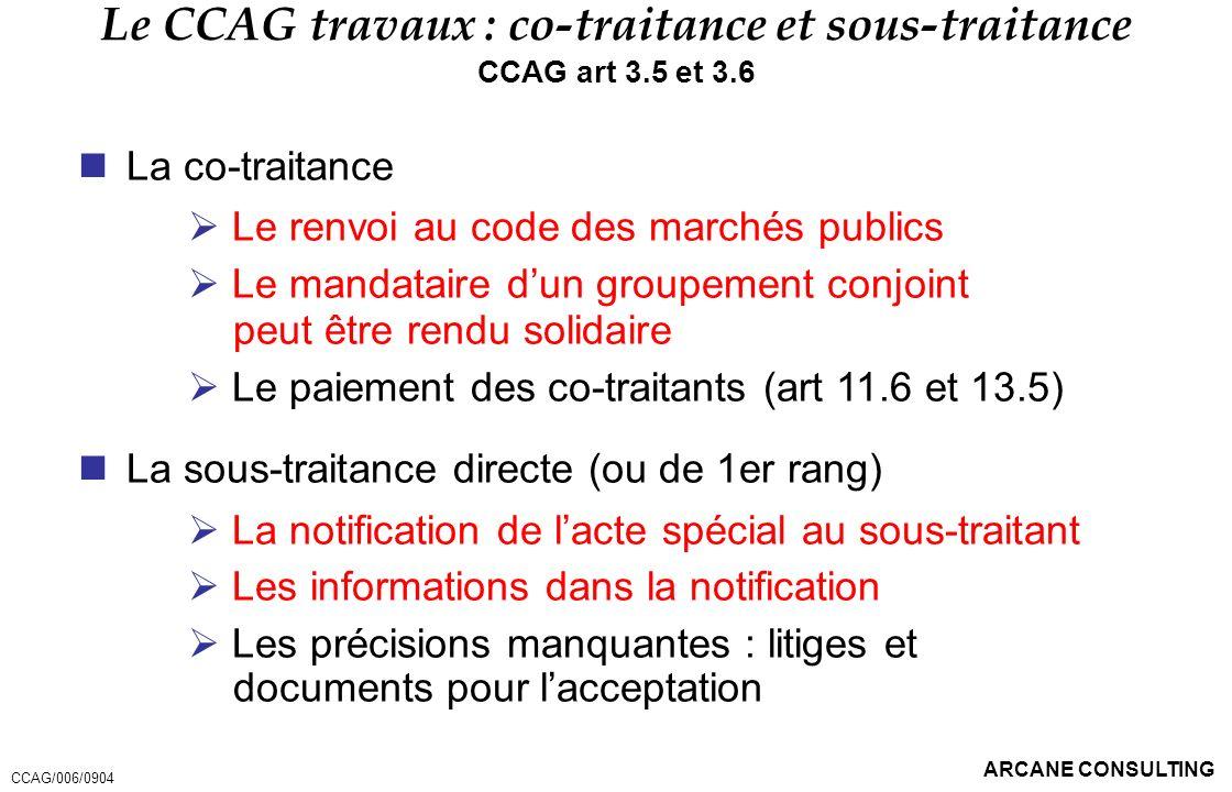 ARCANE CONSULTING Le CCAG travaux : co-traitance et sous-traitance CCAG art 3.5 et 3.6 La co-traitance Le renvoi au code des marchés publics Le mandat