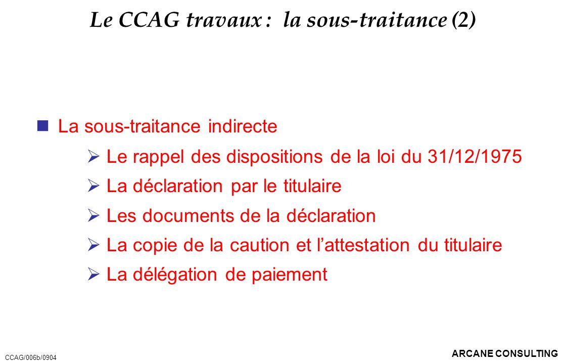 ARCANE CONSULTING Le CCAG travaux : la sous-traitance (2) La sous-traitance indirecte Le rappel des dispositions de la loi du 31/12/1975 La déclaratio