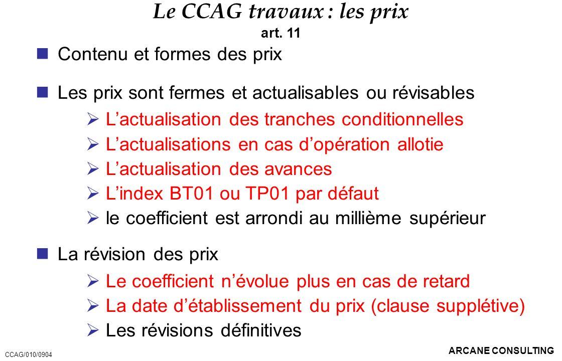 ARCANE CONSULTING Le CCAG travaux : les prix art. 11 Contenu et formes des prix Les prix sont fermes et actualisables ou révisables Lactualisation des