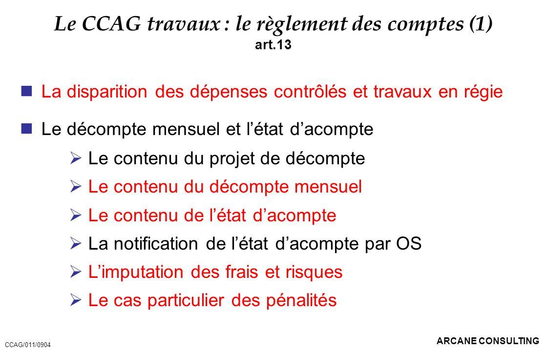 ARCANE CONSULTING Le CCAG travaux : le règlement des comptes (1) art.13 La disparition des dépenses contrôlés et travaux en régie Le décompte mensuel