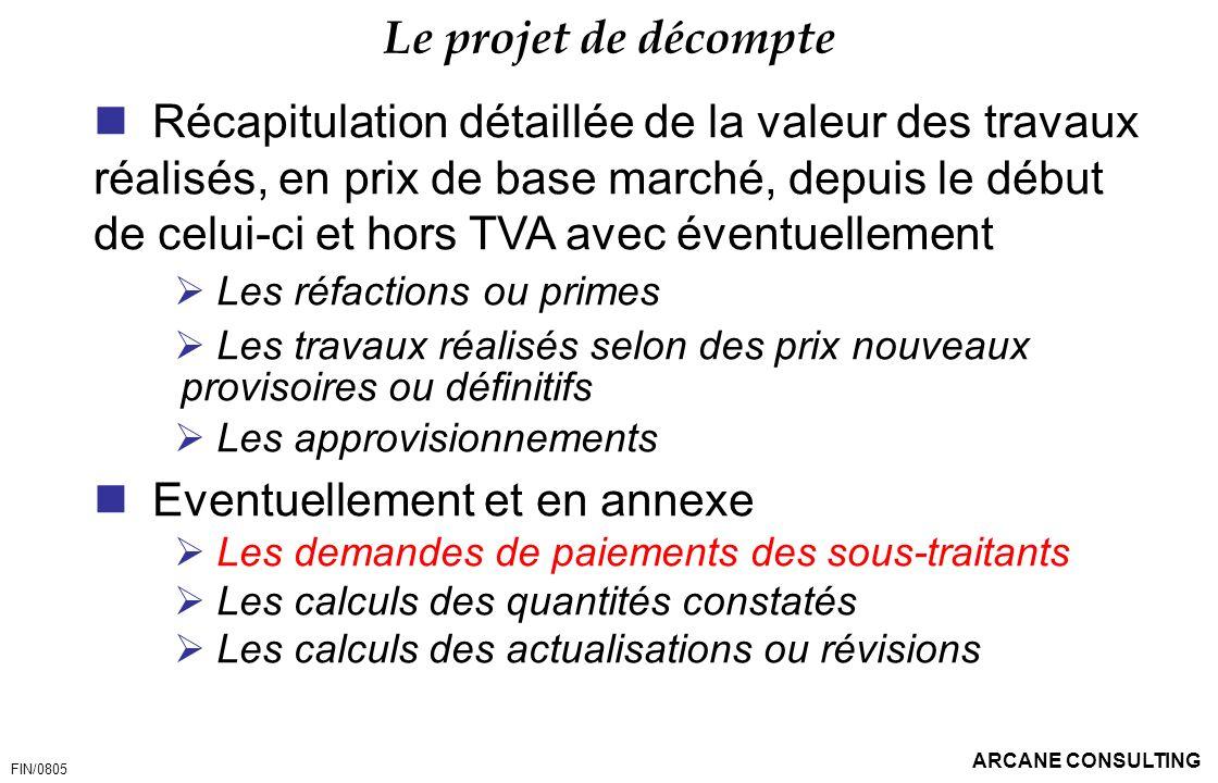 ARCANE CONSULTING Le projet de décompte Récapitulation détaillée de la valeur des travaux réalisés, en prix de base marché, depuis le début de celui-c