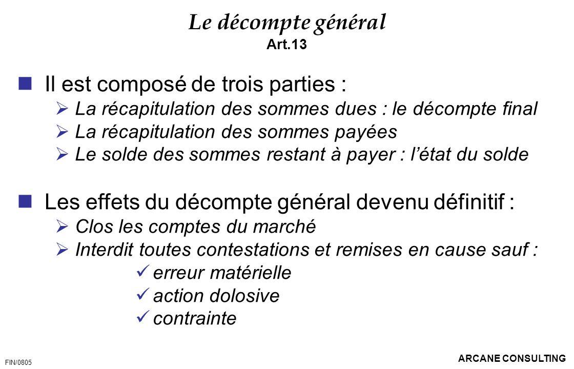 ARCANE CONSULTING Le décompte général Art.13 Il est composé de trois parties : La récapitulation des sommes dues : le décompte final La récapitulation