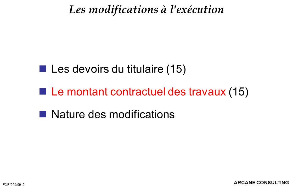 ARCANE CONSULTING Les modifications à l'exécution Les devoirs du titulaire (15) Le montant contractuel des travaux (15) Nature des modifications EXE/0
