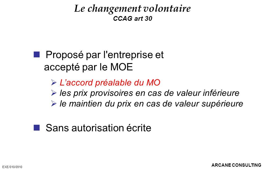 ARCANE CONSULTING Le changement volontaire CCAG art 30 Proposé par l'entreprise et accepté par le MOE Laccord préalable du MO les prix provisoires en