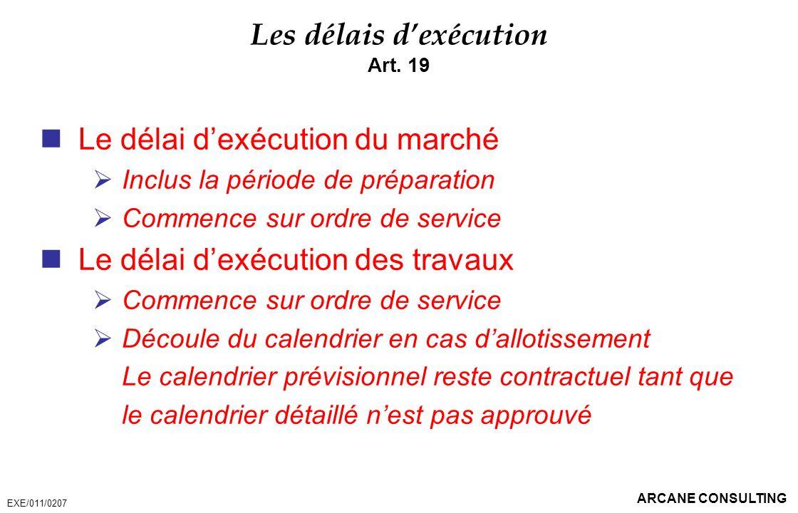 ARCANE CONSULTING Les délais dexécution Art. 19 Le délai dexécution du marché Inclus la période de préparation Commence sur ordre de service Le délai