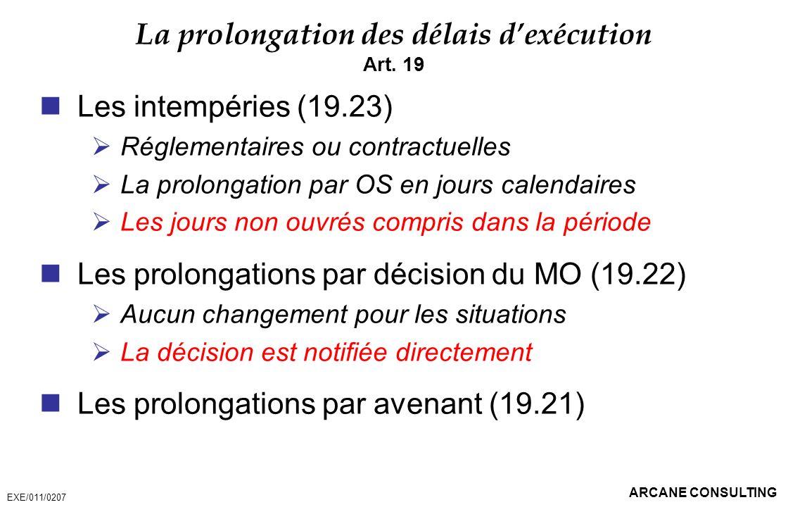 ARCANE CONSULTING La prolongation des délais dexécution Art. 19 Les intempéries (19.23) Réglementaires ou contractuelles La prolongation par OS en jou