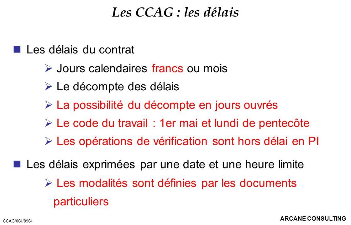 ARCANE CONSULTING Les CCAG : les délais Les délais du contrat Jours calendaires francs ou mois Le décompte des délais La possibilité du décompte en jo