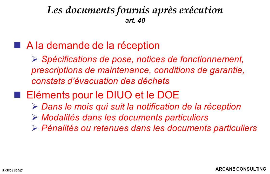 ARCANE CONSULTING Les documents fournis après exécution art. 40 A la demande de la réception Spécifications de pose, notices de fonctionnement, prescr