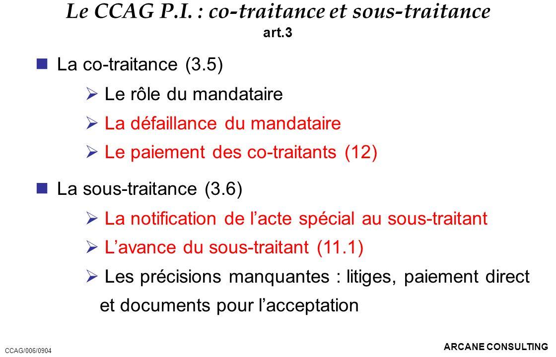 ARCANE CONSULTING Le CCAG P.I. : co-traitance et sous-traitance art.3 La co-traitance (3.5) Le rôle du mandataire La défaillance du mandataire Le paie