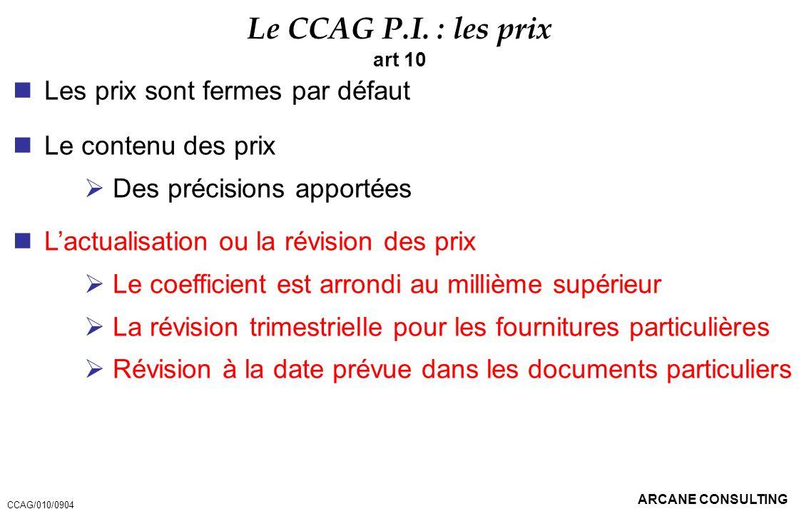 ARCANE CONSULTING Le CCAG P.I. : les prix art 10 Les prix sont fermes par défaut Le contenu des prix Des précisions apportées Lactualisation ou la rév