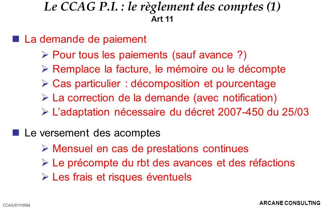 ARCANE CONSULTING Le CCAG P.I. : le règlement des comptes (1) Art 11 La demande de paiement Pour tous les paiements (sauf avance ?) Remplace la factur