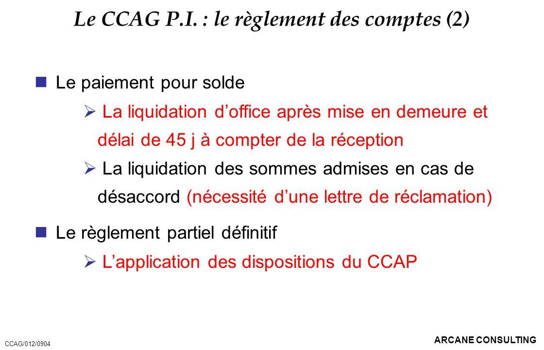 ARCANE CONSULTING Le CCAG P.I. : le règlement des comptes (2) Le paiement pour solde La liquidation doffice après mise en demeure et délai de 45 j à c