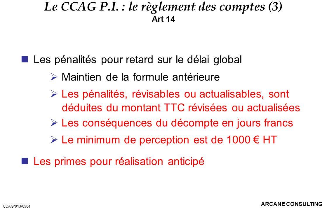 ARCANE CONSULTING Le CCAG P.I. : le règlement des comptes (3) Art 14 Les pénalités pour retard sur le délai global Maintien de la formule antérieure L
