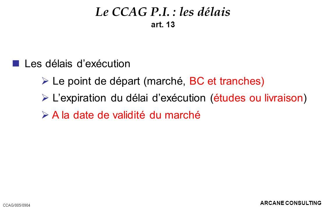 ARCANE CONSULTING Le CCAG P.I. : les délais art. 13 Les délais dexécution Le point de départ (marché, BC et tranches) Lexpiration du délai dexécution