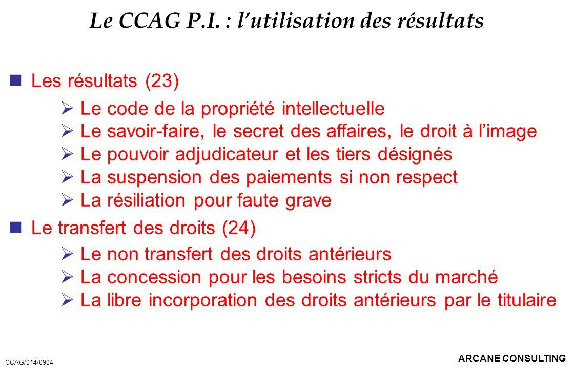 ARCANE CONSULTING Le CCAG P.I. : lutilisation des résultats Les résultats (23) Le code de la propriété intellectuelle Le savoir-faire, le secret des a