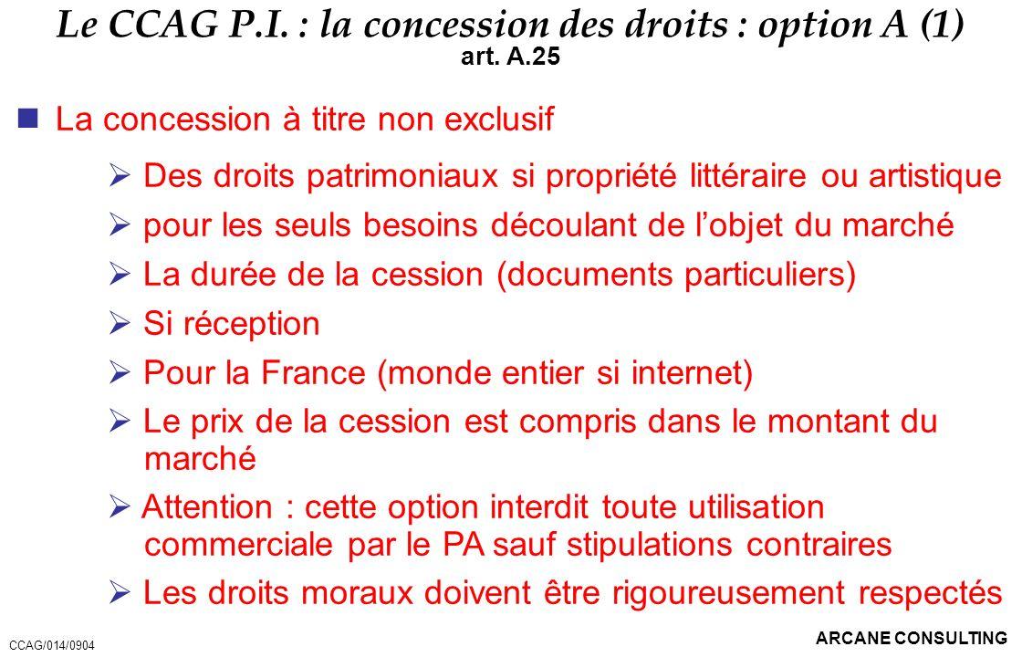 ARCANE CONSULTING Le CCAG P.I. : la concession des droits : option A (1) art. A.25 La concession à titre non exclusif Des droits patrimoniaux si propr