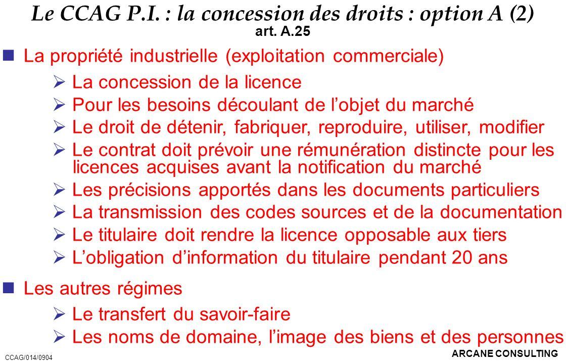 ARCANE CONSULTING Le CCAG P.I. : la concession des droits : option A (2) art. A.25 La propriété industrielle (exploitation commerciale) La concession