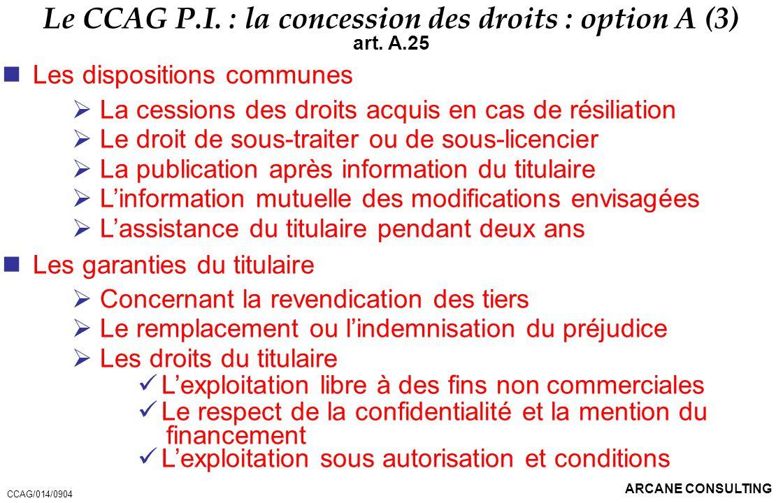 ARCANE CONSULTING Le CCAG P.I. : la concession des droits : option A (3) art. A.25 Les dispositions communes La cessions des droits acquis en cas de r