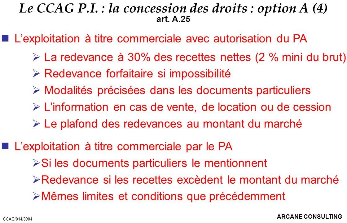 ARCANE CONSULTING Le CCAG P.I. : la concession des droits : option A (4) art. A.25 Lexploitation à titre commerciale avec autorisation du PA La redeva