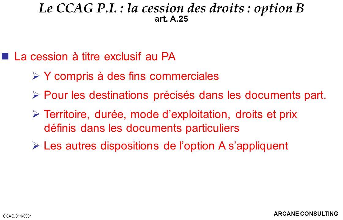 ARCANE CONSULTING Le CCAG P.I. : la cession des droits : option B art. A.25 La cession à titre exclusif au PA Y compris à des fins commerciales Pour l