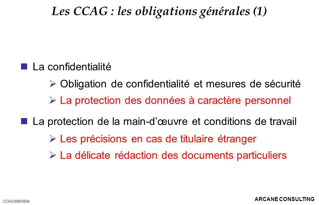 ARCANE CONSULTING Les CCAG : les obligations générales (1) La confidentialité Obligation de confidentialité et mesures de sécurité La protection des d