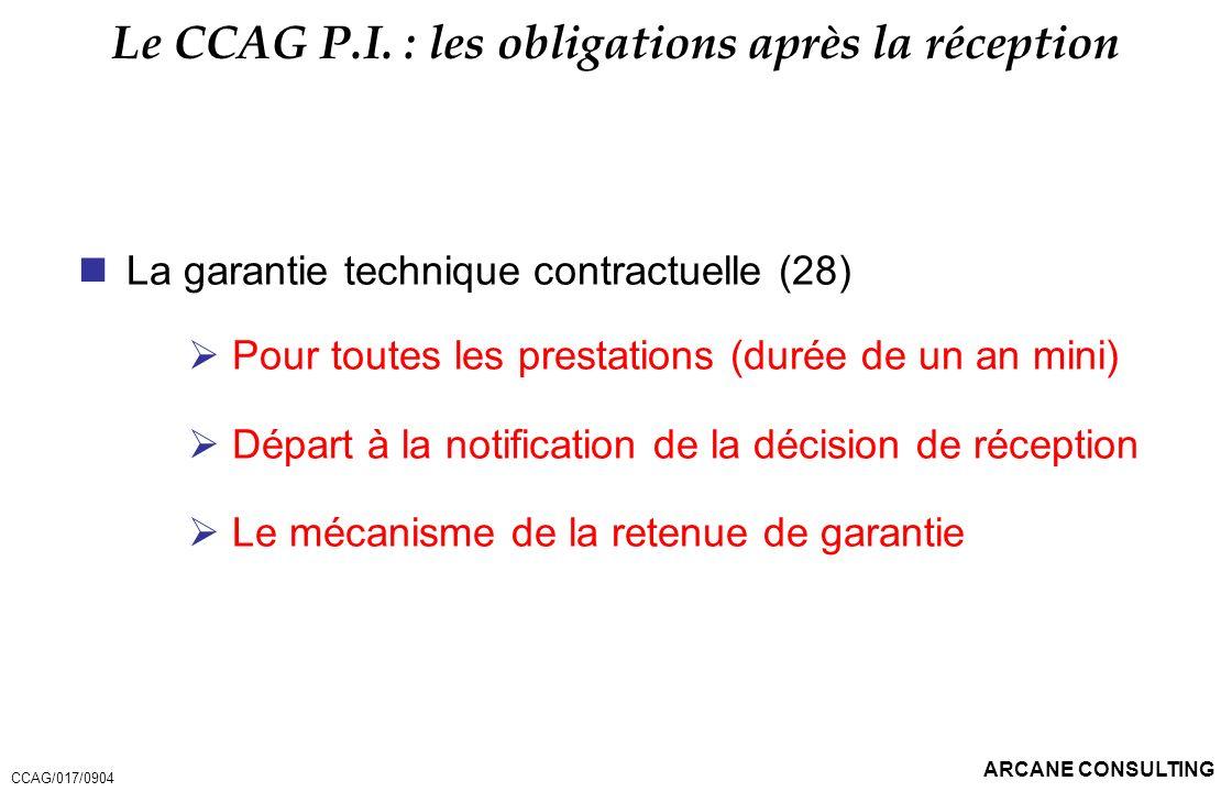ARCANE CONSULTING Le CCAG P.I. : les obligations après la réception La garantie technique contractuelle (28) Pour toutes les prestations (durée de un