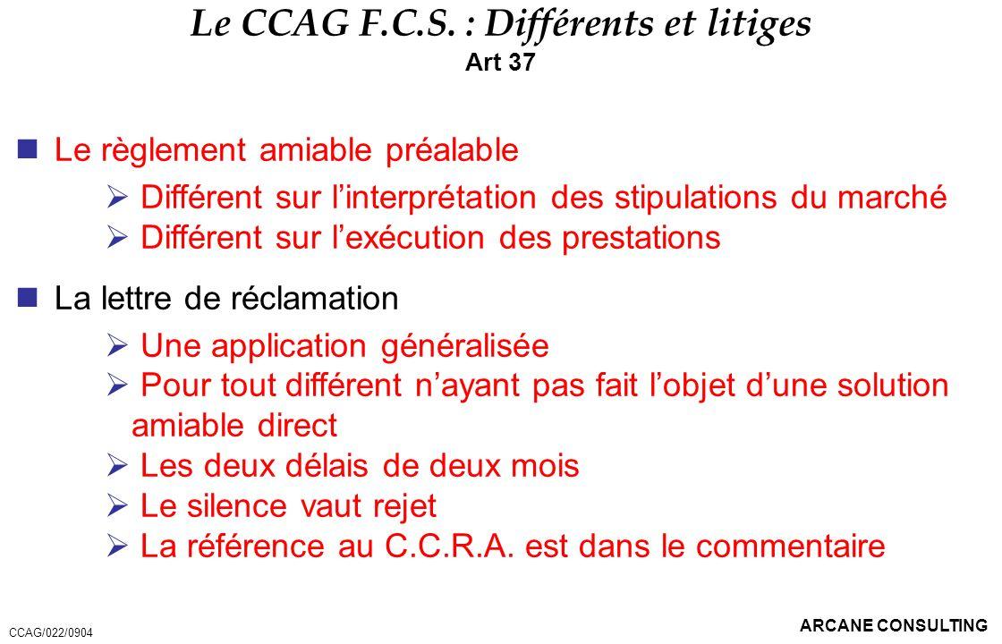 ARCANE CONSULTING Le CCAG F.C.S. : Différents et litiges Art 37 Le règlement amiable préalable Différent sur linterprétation des stipulations du march